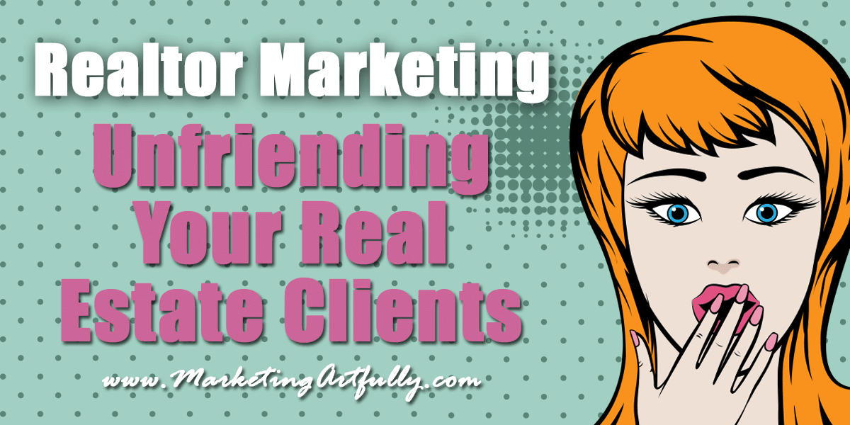 Realtor Marketing - Unfriending Your Real Estate Clients