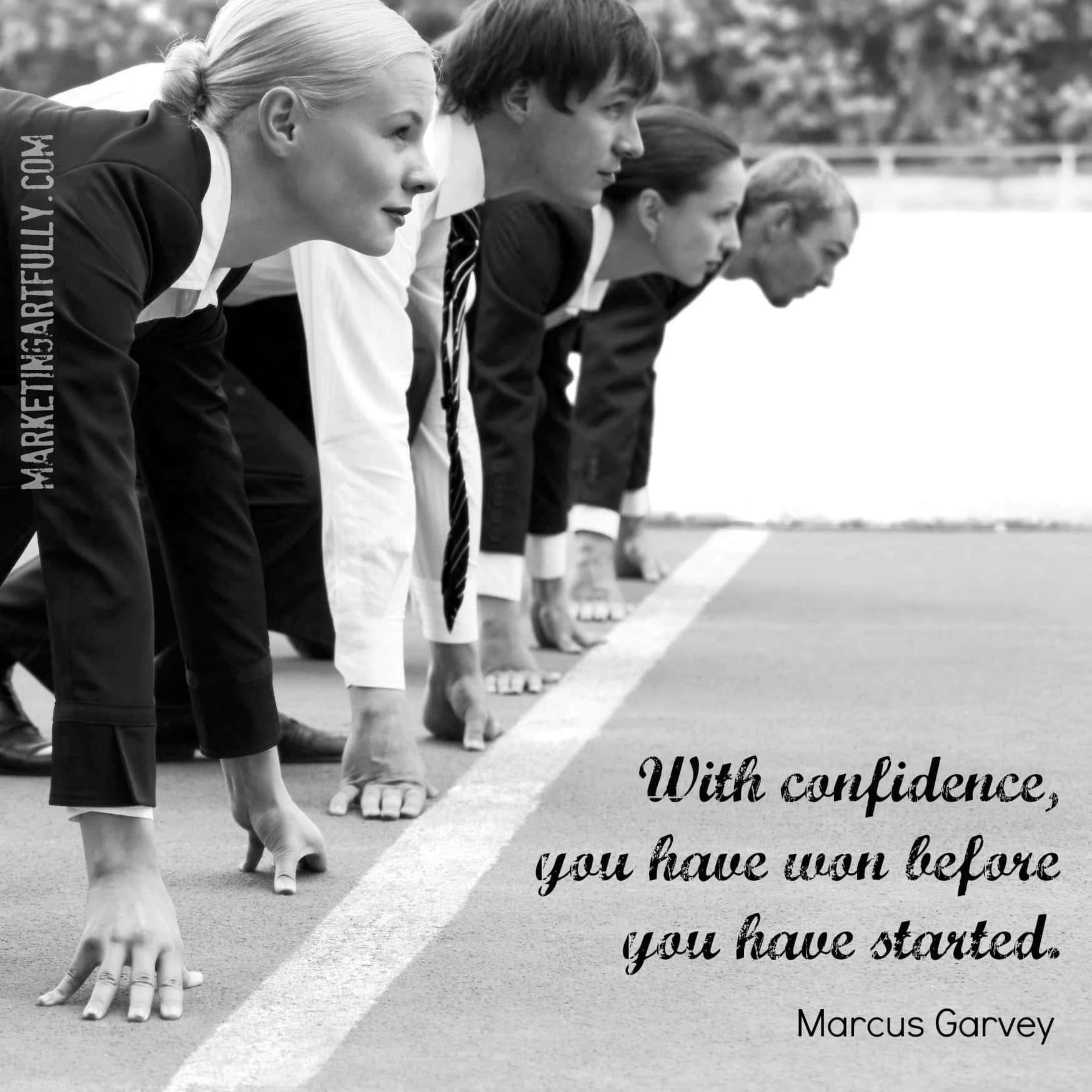 With confidence you have won before you have started. Marcus Garvey