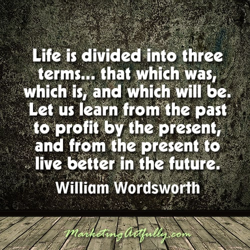 Life is divided into three terms - that which was, which is, and which will be. Let us learn from the past to profit by the present, and from the present to live better in the future.  William Wordsworth