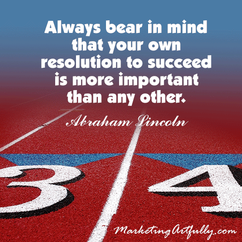 Always bear in mind that your own resolution to succeed is more important than any other.  Abraham Lincoln
