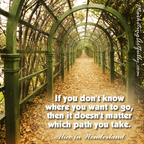 If you don't know where you want to go - Alice In Wonderland