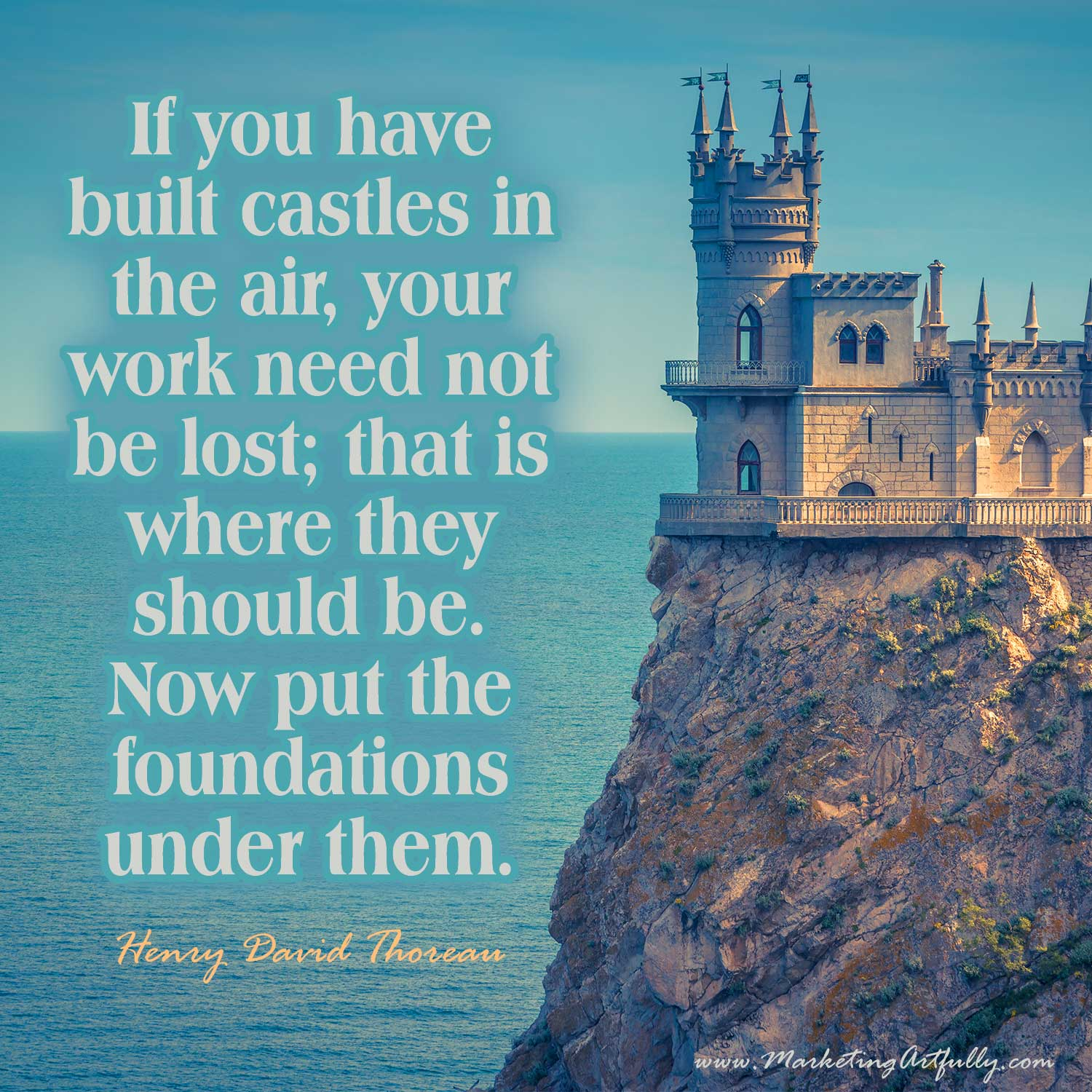 If you have built castles in the air, your work need not be lost; that is where they should be. Now put the foundations under them. Henry David Thoreau