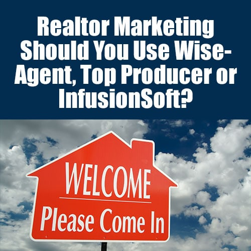 Realtor Marketing – Should You Use WiseAgent, Top Producer or InfusionSoft?