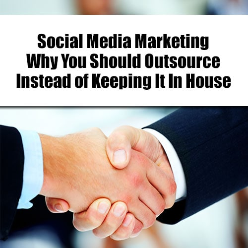 Social Media Marketing - Why You Should Outsource Instead of Keeping It In House