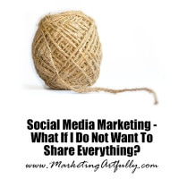 Social Media Marketing – What If I Do Not Want To Share Everything?