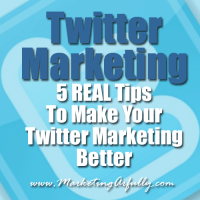 Twitter Marketing – 5 REAL Tips To Make Your Twitter Marketing Better