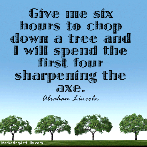 Give me six hours to chop down a tree and I will spend the first four sharpening the axe. Abraham Lincoln