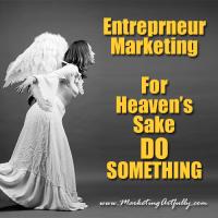 Entrepreneur Marketing – For Heavens Sake DO SOMETHING