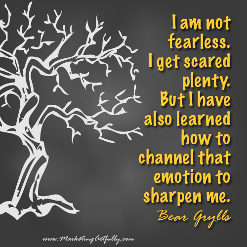 I am not fearless. I get scared plenty. But I have also learned how to channel that emotion to sharpen me...Bear Grylls