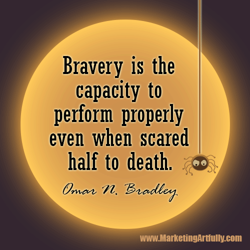 Bravery is the capacity to perform properly even when scared half to death...Omar N. Bradley