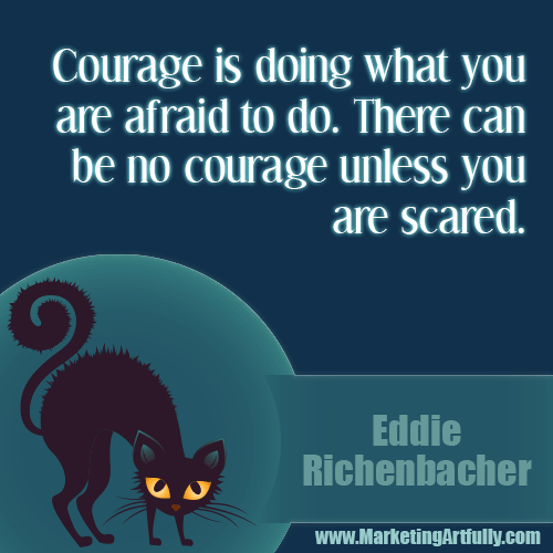 Courage is doing what you are afraid to do. There can be no courage unless you are scared...Eddie Rickenbacker
