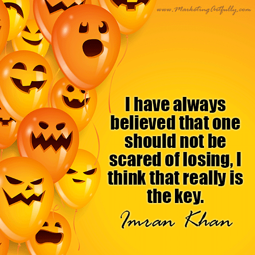 I have always believed that one should not be scared of losing, I think that really is the key...Imran Khan