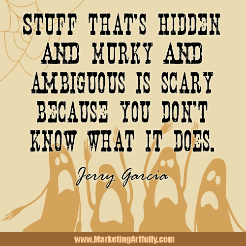 Stuff that's hidden and murky and ambiguous is scary because you don't know what it does. Jerry Garcia