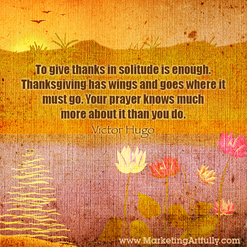 To give thanks in solitude is enough. Thanksgiving has wings and goes where it must go. Your prayer knows much more about it than you do. Victor Hugo