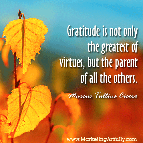 Gratitude is not only the greatest of virtues, but the parent of all the others. Marcus Tullius Cicero