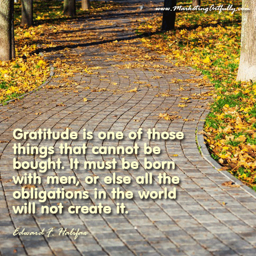 Gratitude is one of those things that cannot be bought. It must be born with men, or else all the obligations in the world will not create it. Edward F. Halifax