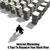 Internet Marketing 5 Tips To Organize Your Work Flow