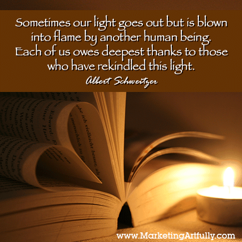 Sometimes our light goes out but is blown into flame by another human being. Each of us owes deepest thanks to those who have rekindled this light. Albert Schweitzer