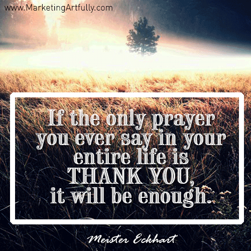 If the only prayer you ever say in your entire life is thank you, it will be enough. Meister Eckhart