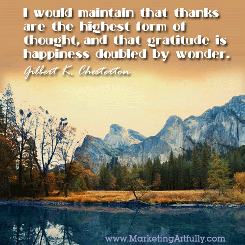 I would maintain that thanks are the highest form of thought, and that gratitude is happiness doubled by wonder. Gilbert K. Chesterton