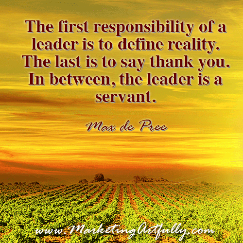 The first responsibility of a leader is to define reality. The last is to say thank you. In between, the leader is a servant. Max de Pree