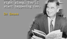 And when things start to happen, don't worry. Don't stew. Just go right along. You'll start happening too. Dr Seuss