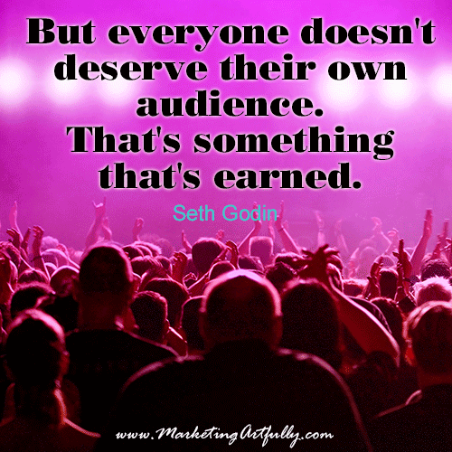 But everyone doesn't deserve their own audience. That's something that's earned. - Seth Godin