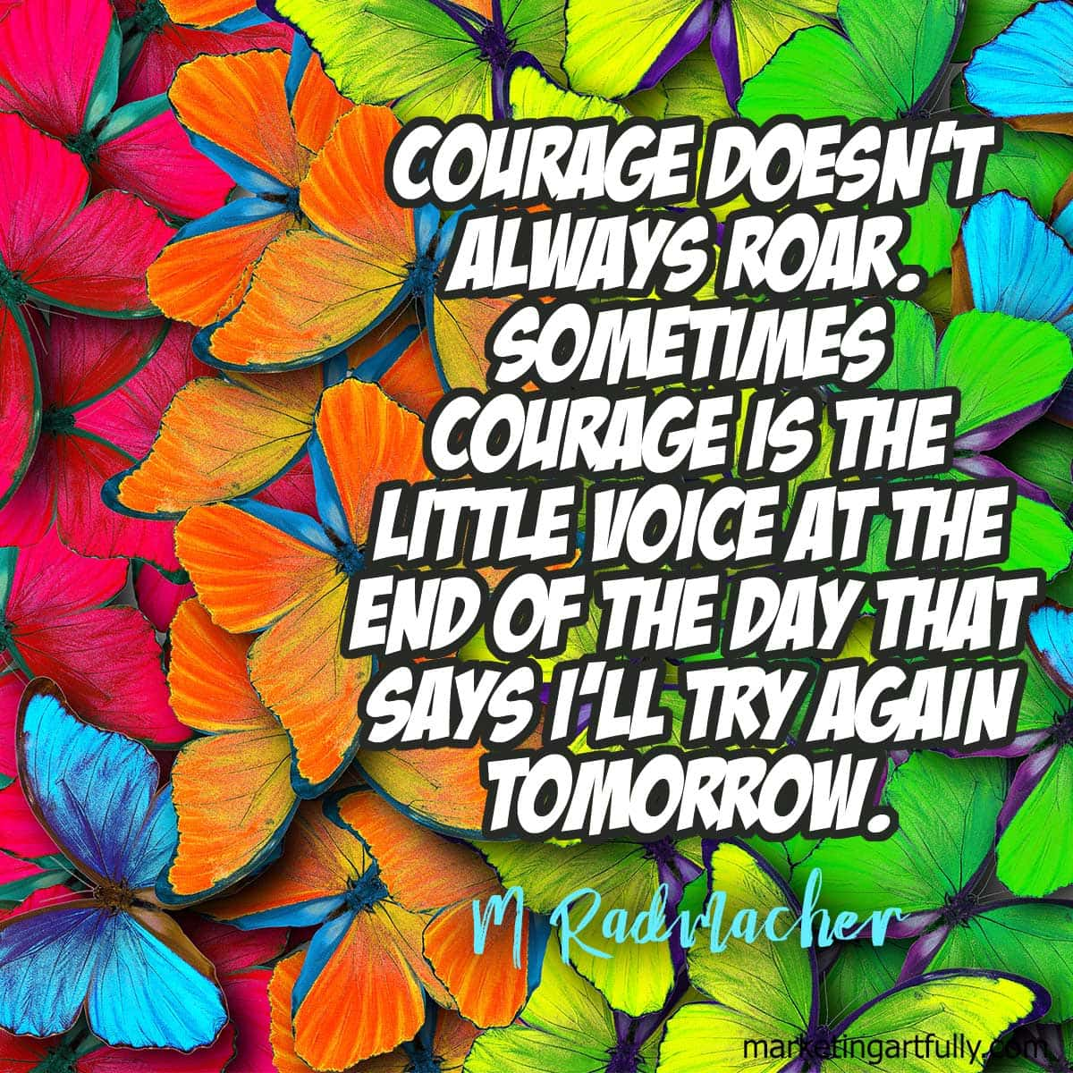 Courage doesn't always roar. Sometimes courage is the little voice at the end of the day that says I'll try again tomorrow.M Radmacher