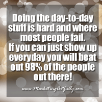 Doing the day-to-day stuff is hard and where most people fail.