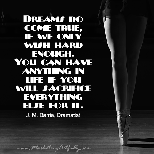 Dreams do come true, if we only wish hard enough. You can have anything in life if you will sacrifice everything else for it. J. M. Barrie, Dramatist