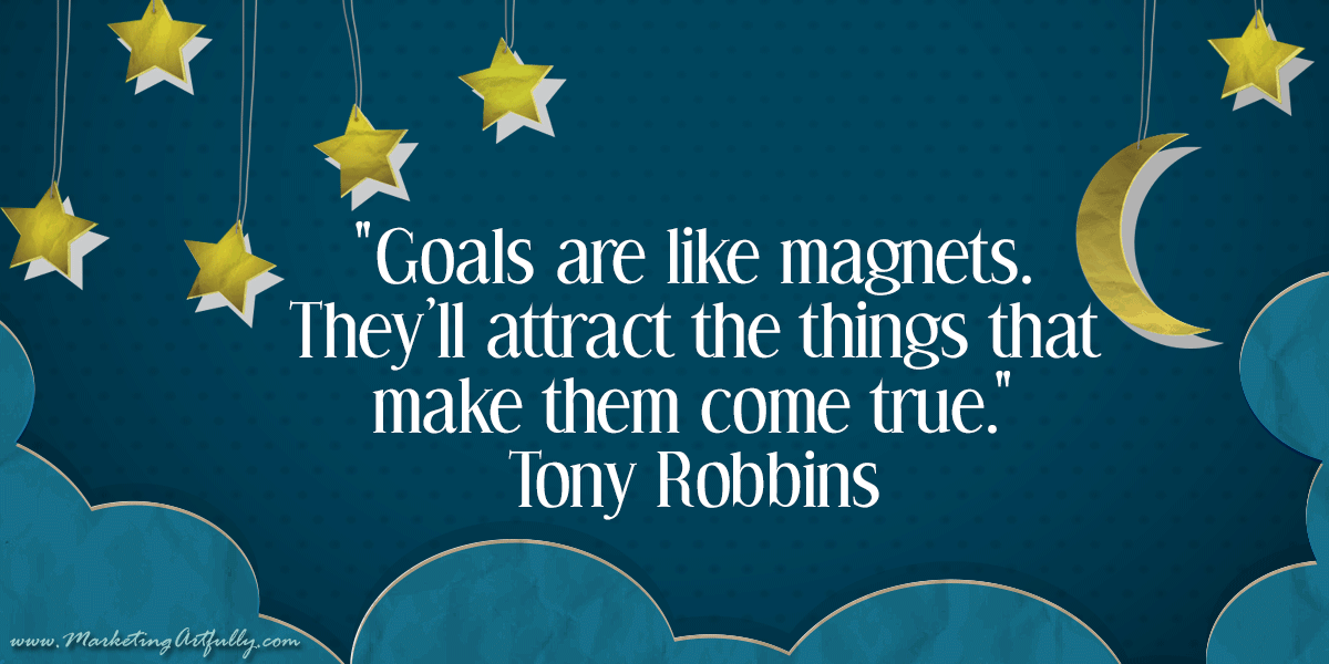 Goals are like magnets. They'll attract the things that make them come true. Tony Robbins