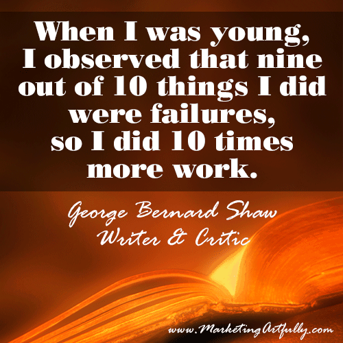 When I was young, I observed that nine out of 10 things I did were failures, so I did 10 times more work. George Bernard Shaw, Writer and Critic