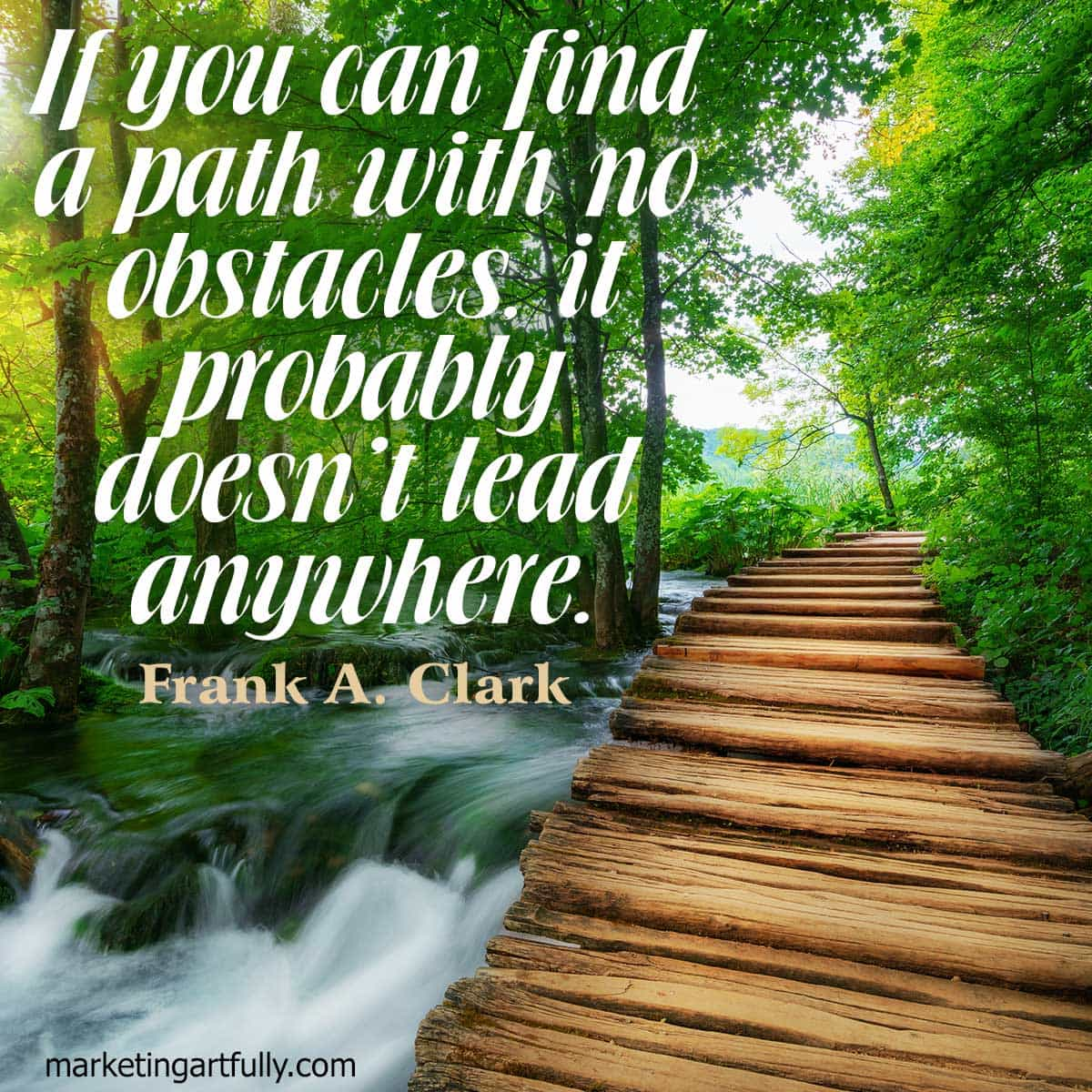 If you can find a path with no obstacles, it probably doesn't lead anywhere.Frank A. Clark