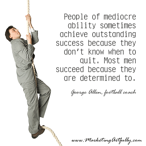 People of mediocre ability sometimes achieve outstanding success because they don't know when to quit. Most men succeed because they are determined to. George Allen, football coach
