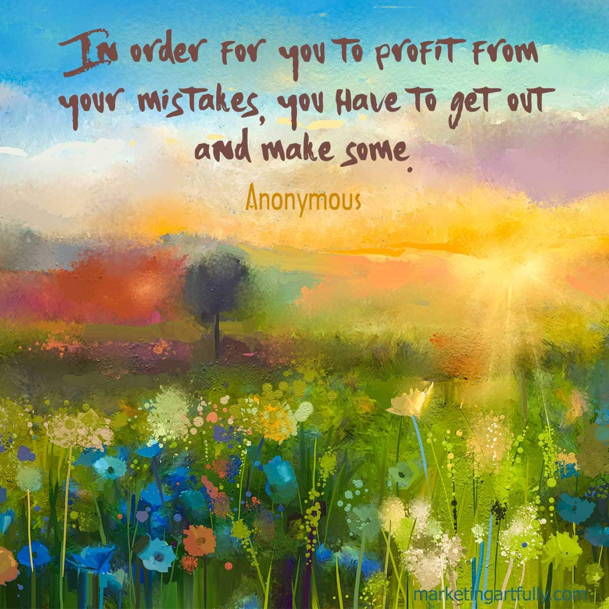 In order for you to profit from your mistakes, you have to get out and make some. Anonymous