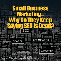 Small Business Marketing - Why Do They Keep Saying SEO Is Dead