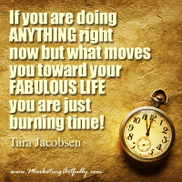 If you are doing ANYTHING right now but what moves you toward your FABULOUS LIFE you are just burning time!