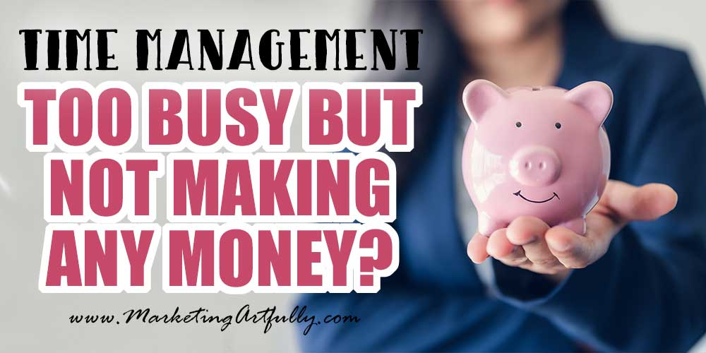 Too Busy But Not Making Any Money?