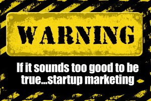 Entrepreneur Marketing For Startups – If It Sounds Too Good To Be True