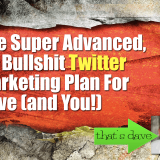 The Super Advanced, No Bullshit Twitter Marketing Plan For Dave (and You!)