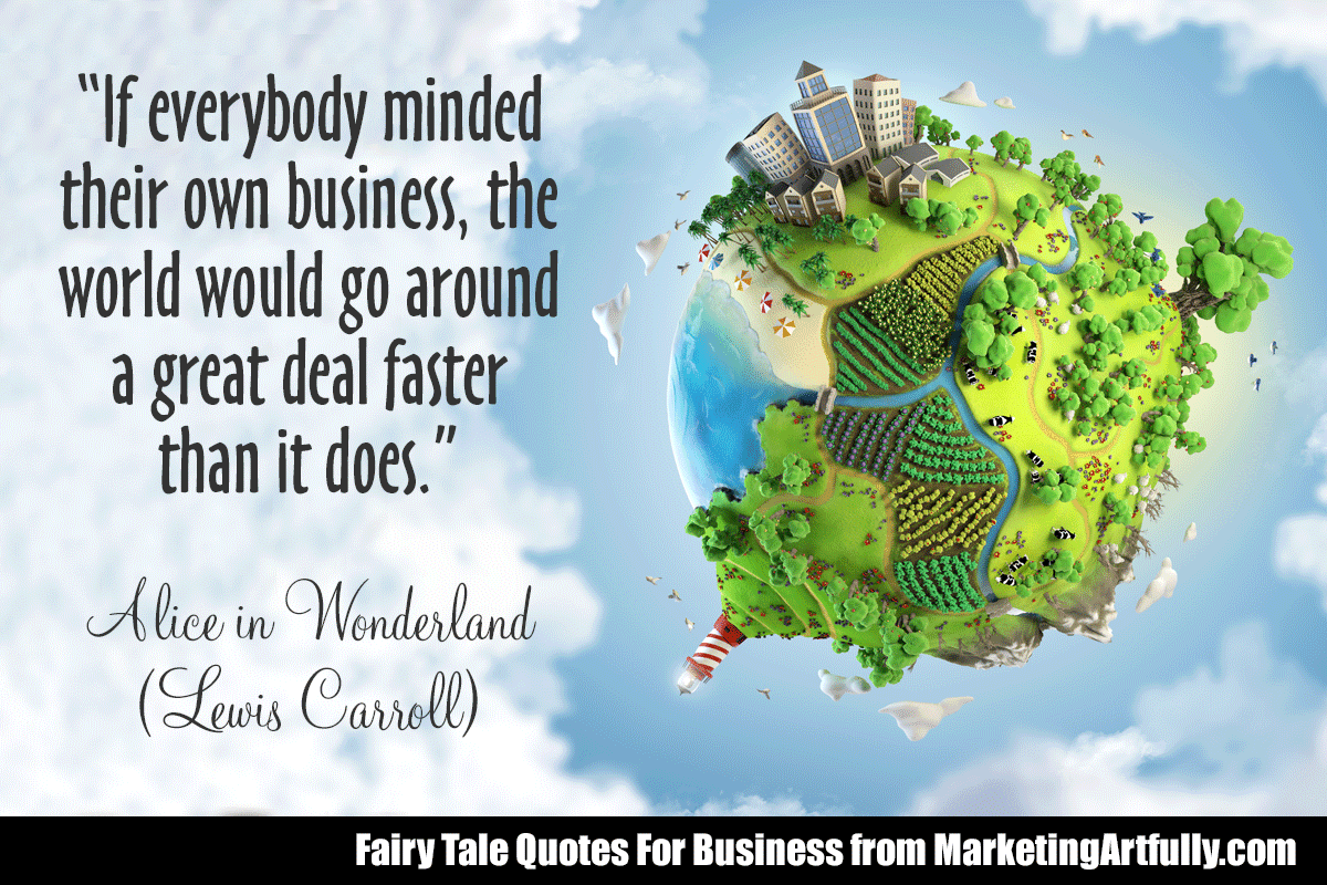 """""""If everybody minded their own business, the world would go around a great deal faster than it does.""""  Alice in Wonderland (Lewis Carroll)"""