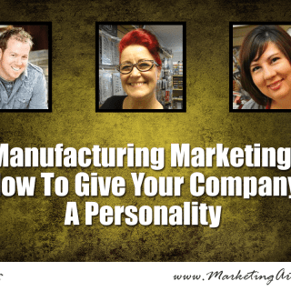 Manufacturing Marketing: How To Give Your Company A Personality