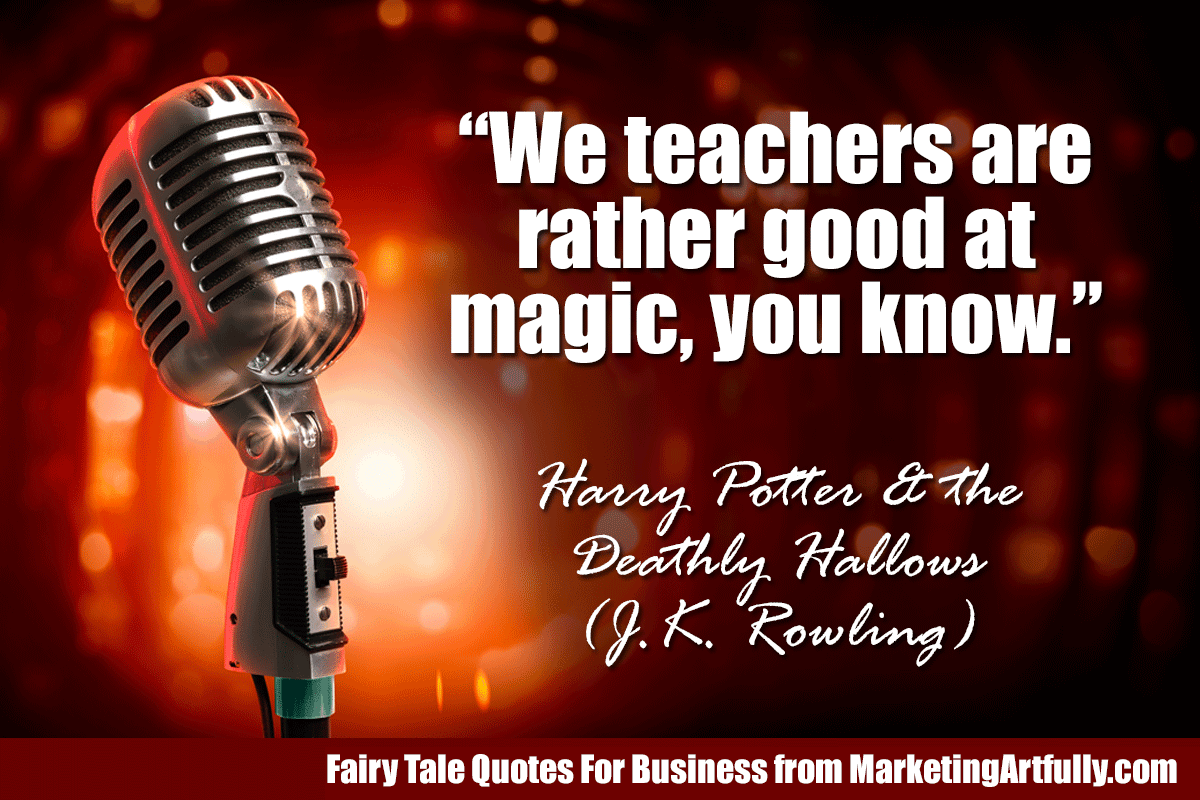 """We teachers are rather good at magic, you know.""  ― Harry Potter and the Deathly Hallows (J.K. Rowling)"