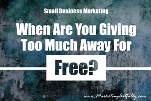 Small Business Marketing - When Are You Giving Too Much Away Free?
