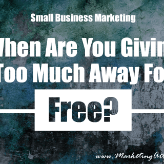 Small Business Marketing – When Are You Giving Too Much Away Free?