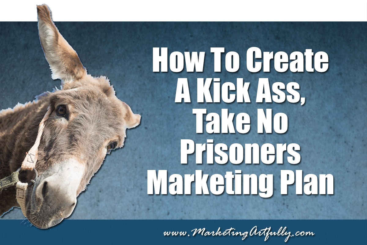 How To Create A Kick Ass, Take No Prisoners Marketing Plan