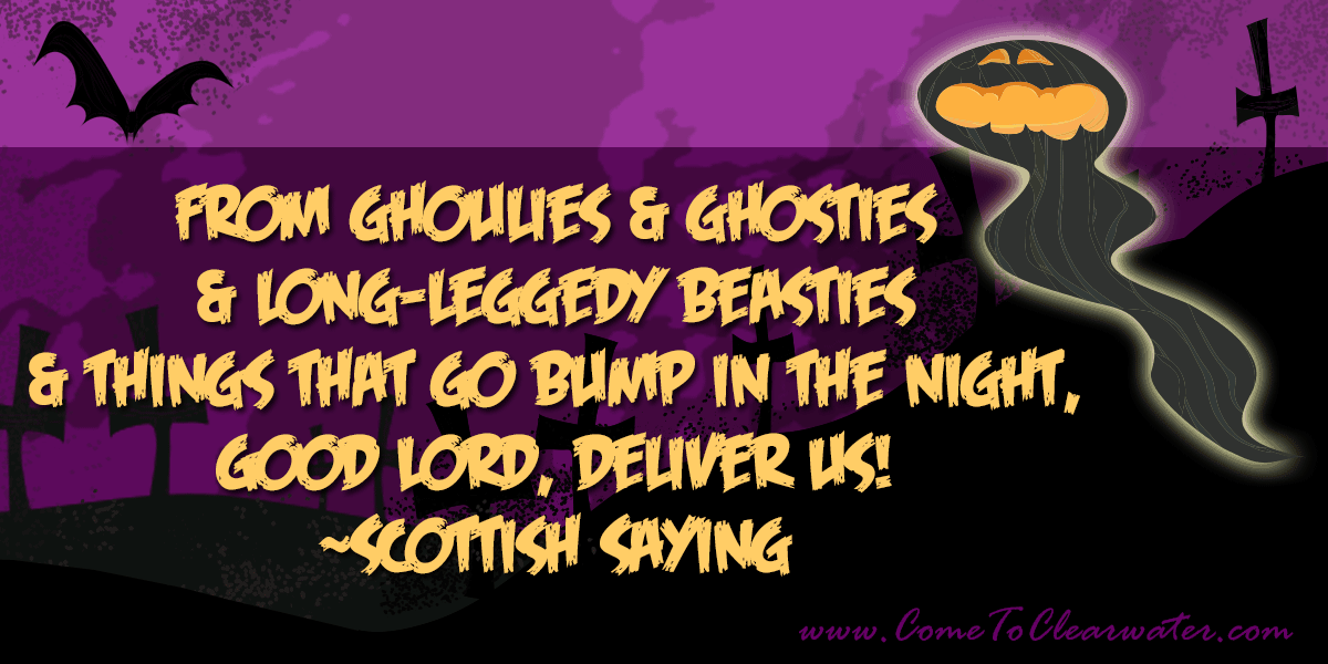 From ghoulies & ghosties & long-leggedy beasties & things that go bump in the night, Good Lord, deliver us! ~Scottish Saying