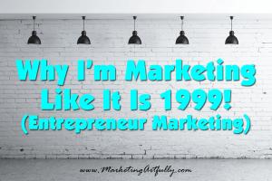 Marketing Like It Is 1999! | Entrepreneur Marketing