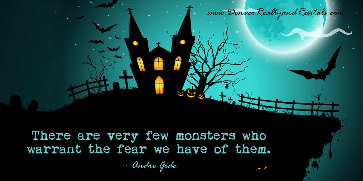 There are very few monsters who warrant the fear we have of them. ~ Andre Gide