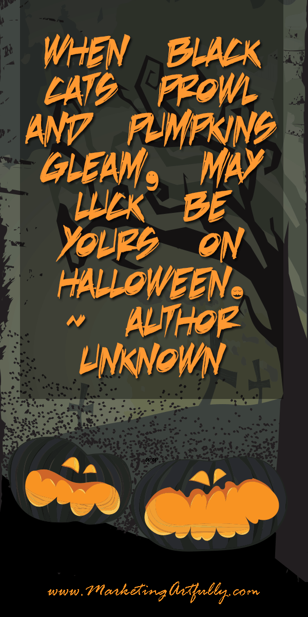 When black cats prowl and pumpkins gleam, May luck be yours on Halloween. ~ Author Unknown